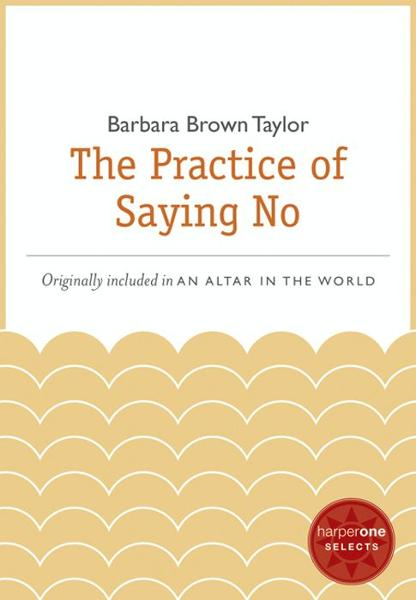 The Practice of Saying No By: Barbara Brown Taylor