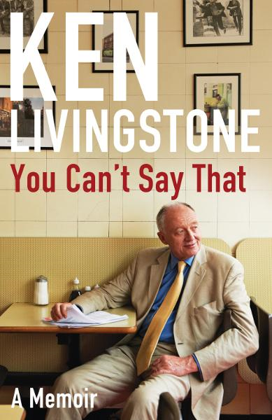 You Can't Say That: Memoirs By: Ken Livingstone