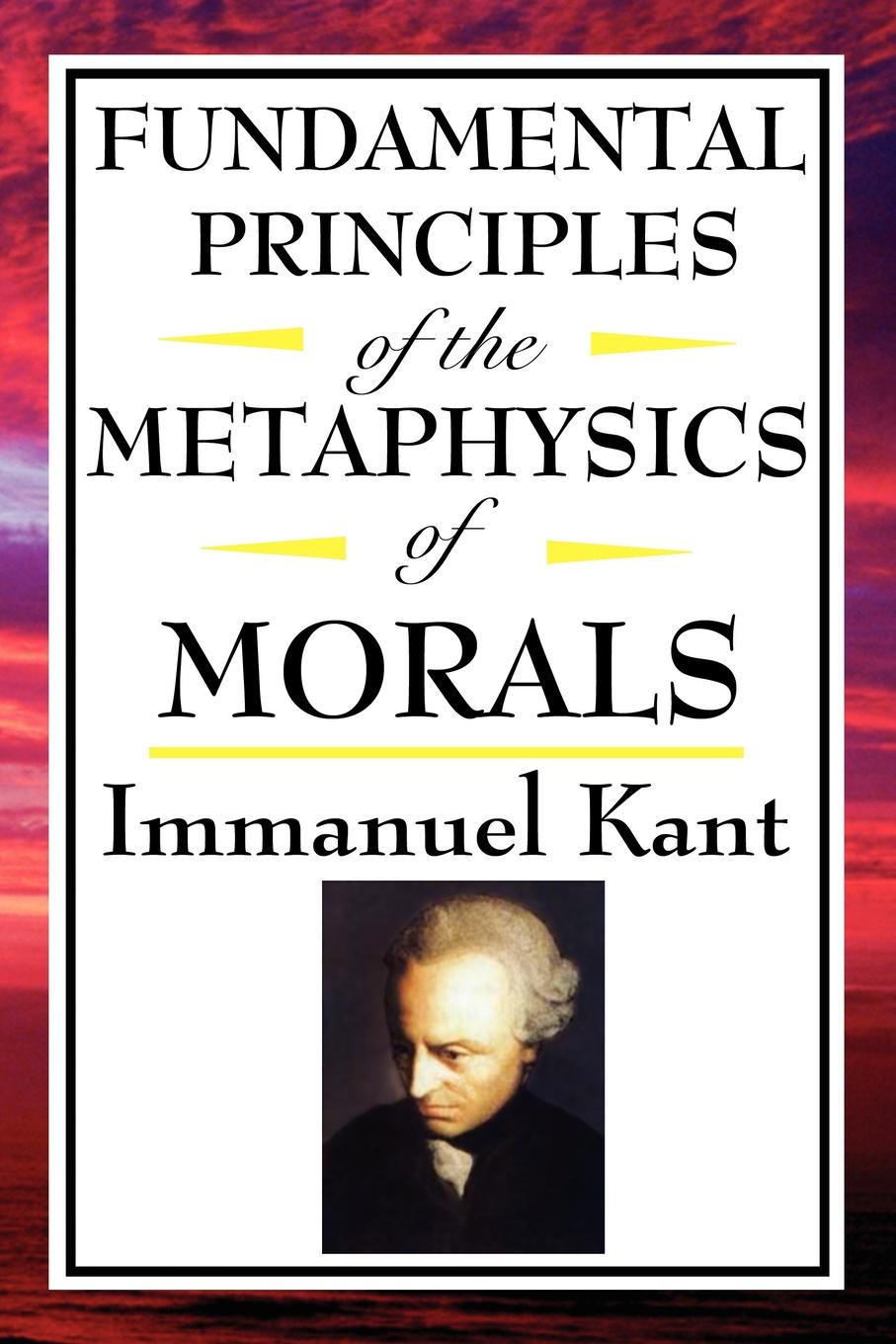 Fundamental Principles of the Metaphysics of Morals By: Immanuel Kant