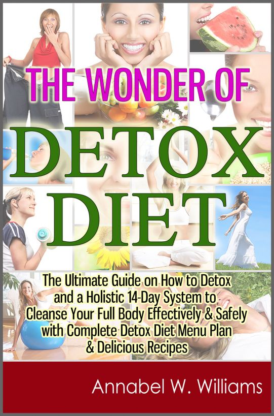 The Wonder of Detox Diet: The Ultimate Guide on How to Detox and a Holistic 14-Day System to Cleanse Your Full Body Effectively & Safely with Complete Detox Diet Menu Plan & Delicious Recipes