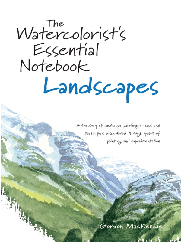 The Watercolorist's Essential Notebook - Landscapes By: Gordon Mackenzie