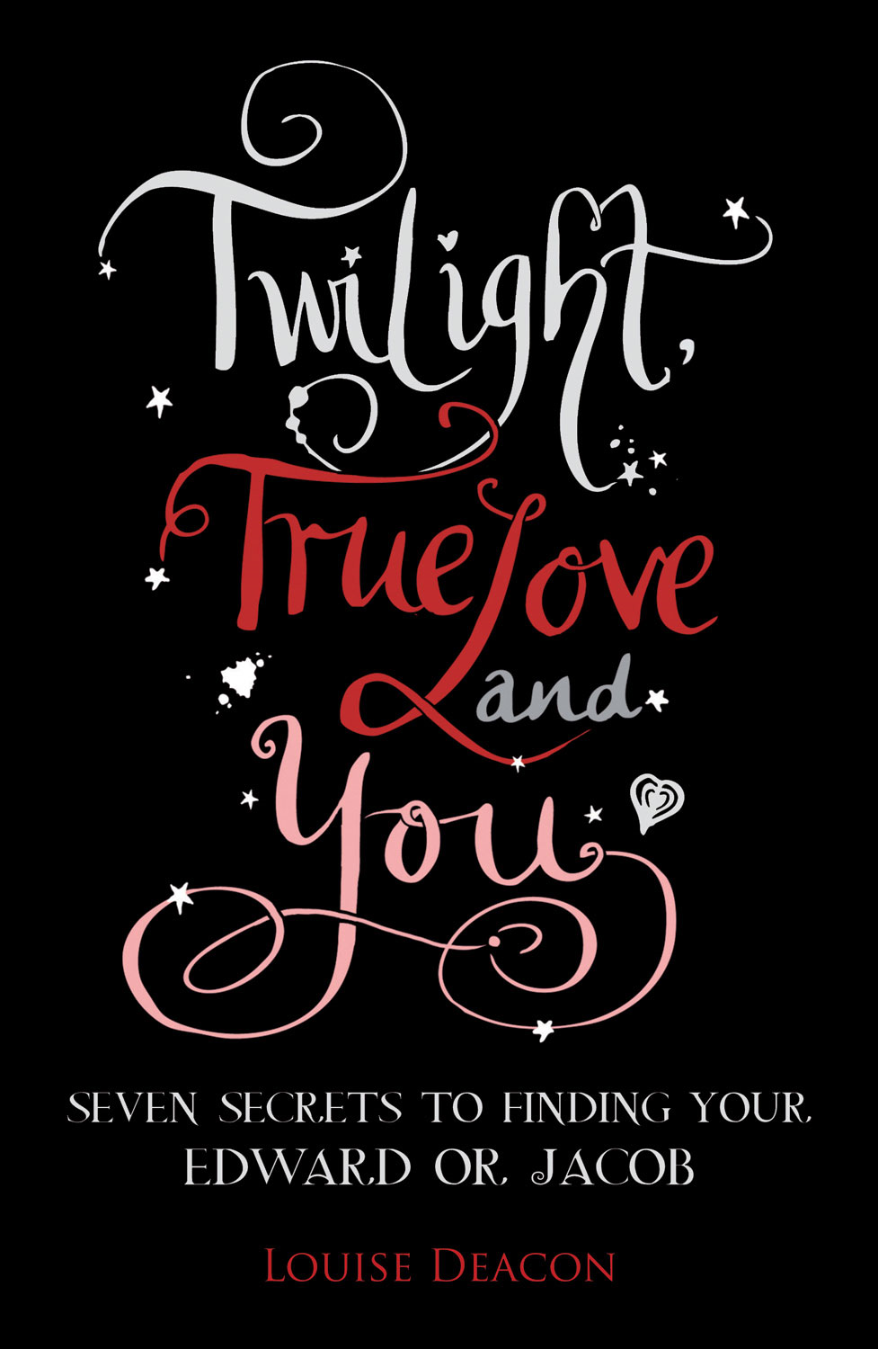 Twilight, True Love and You: Seven Secret Steps to Finding Your Edward or Jacob By: Louise Deacon
