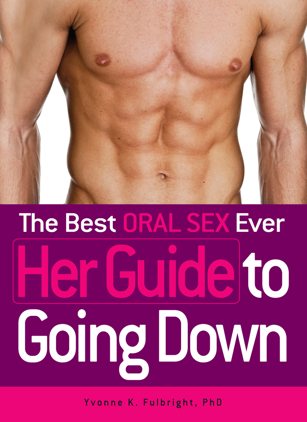 The Best Oral Sex Ever - Her Guide to Going Down By: Yvonne K. Fulbright