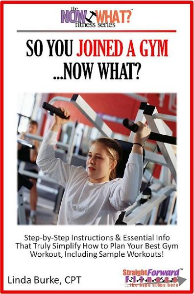 So You Joined A Gym...Now What? Step-by-Step Instructions & Essential Info That Truly Simplify How to Plan Your Best Gym Workouts, Including Sample Workouts! By: Linda Burke