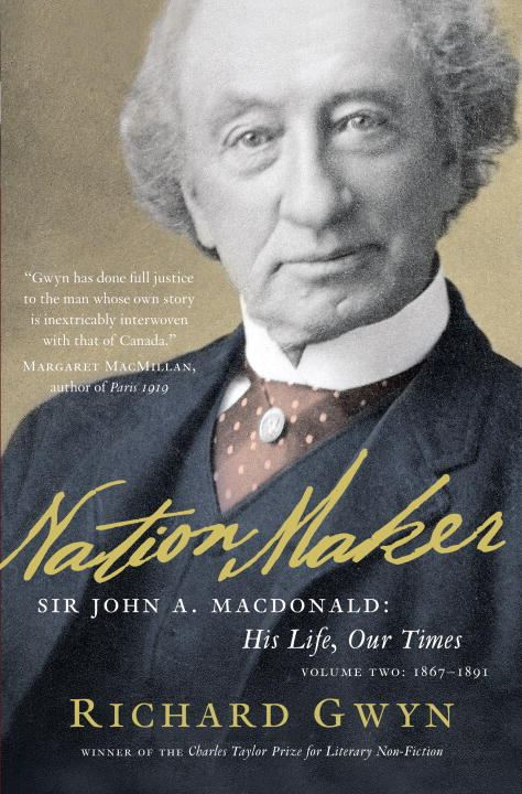 Nation Maker: Sir John A. Macdonald: His Life, Our Times By: Richard J. Gwyn