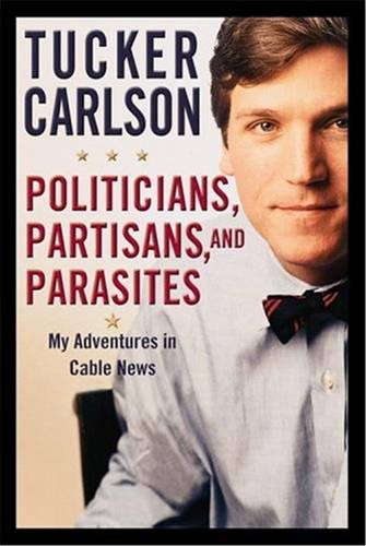 Politicians, Partisans, and Parasites By: Tucker Carlson