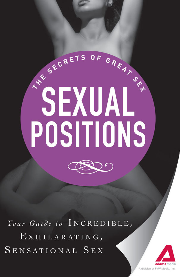 Sexual Positions: Your guide to incredible, exhilarating, sensational sex By: Adams Media