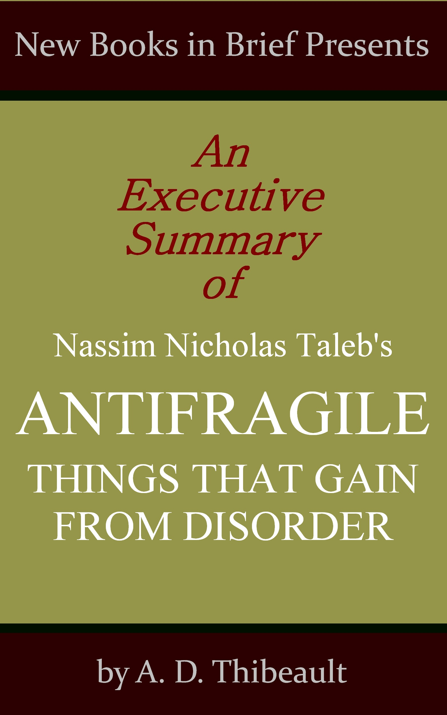 A. D. Thibeault - An Executive Summary of Nassim Nicholas Taleb's 'Antifragile: Things That Gain from Disorder'
