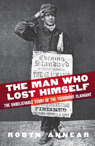 The Man Who Lost Himself: the Unbelievable Story of the Tichborne Claimant By: Robyn Annear
