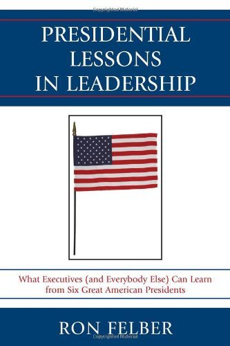 Presidential Lessons in Leadership By: Ron Felber