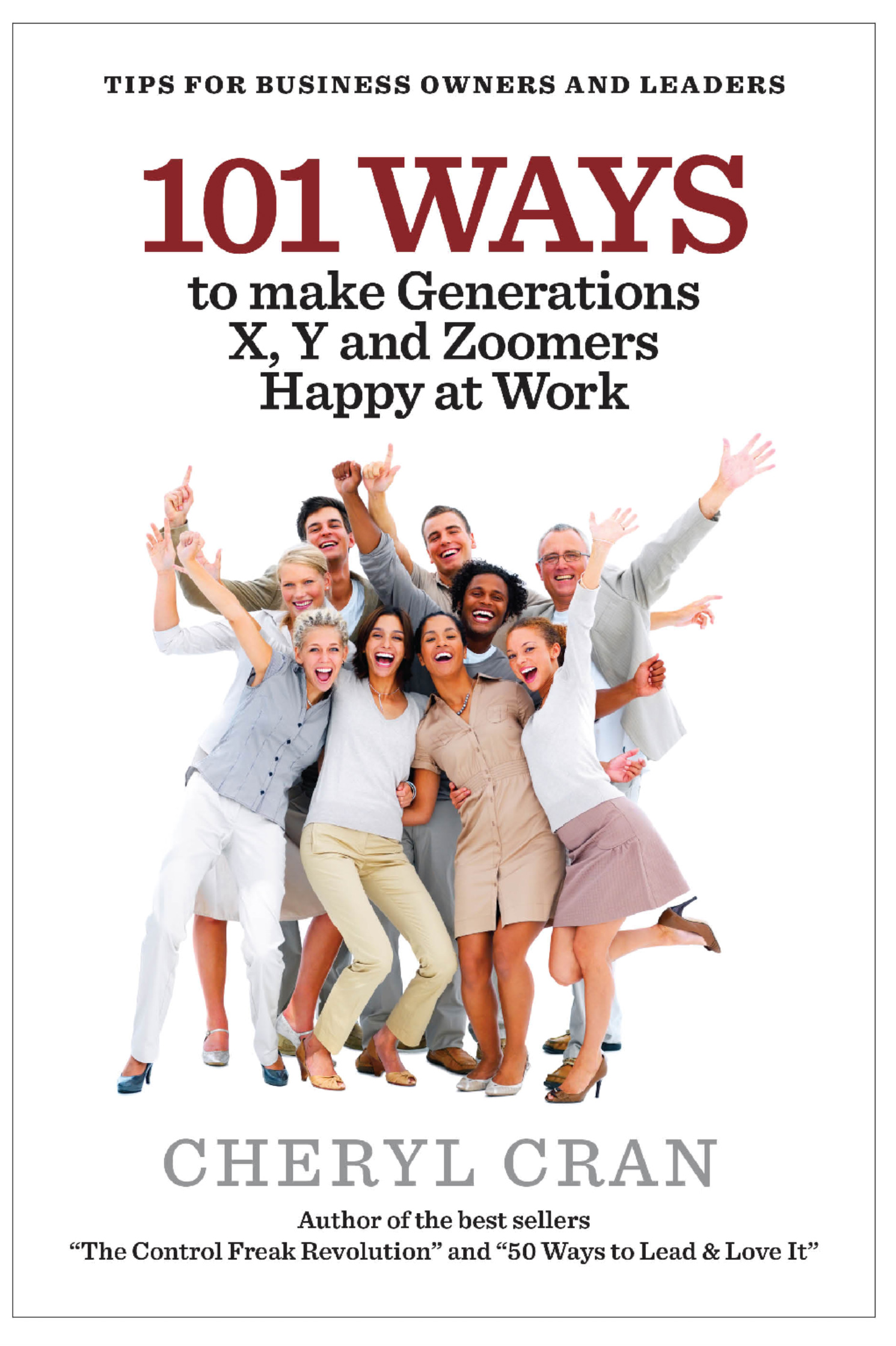 101 Ways to Make Generations X, Y and Zoomers Happy at Work By: Cheryl Cran