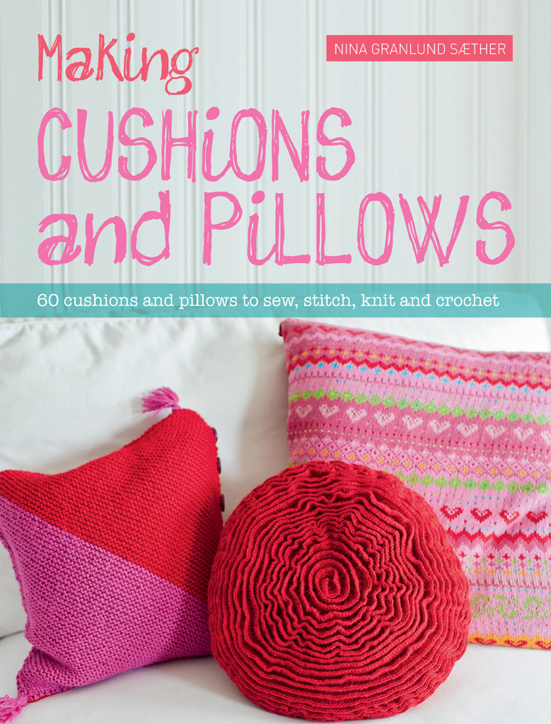 Making Cushions and Pillows 60 Cushions and Pillows to Sew,  Stitch,  Knit and Crochet