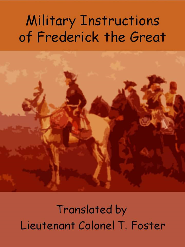 Military Instructions of Frederick the Great By: Frederick II of Prussia