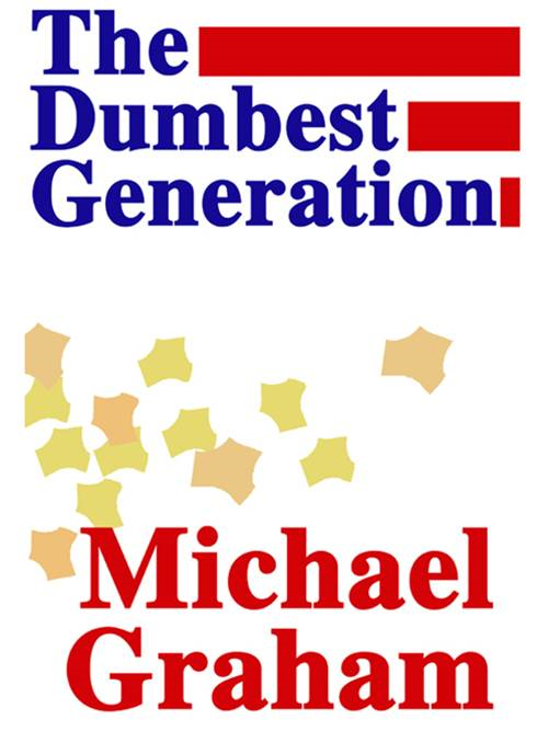 The Dumbest Generation By: Michael Graham