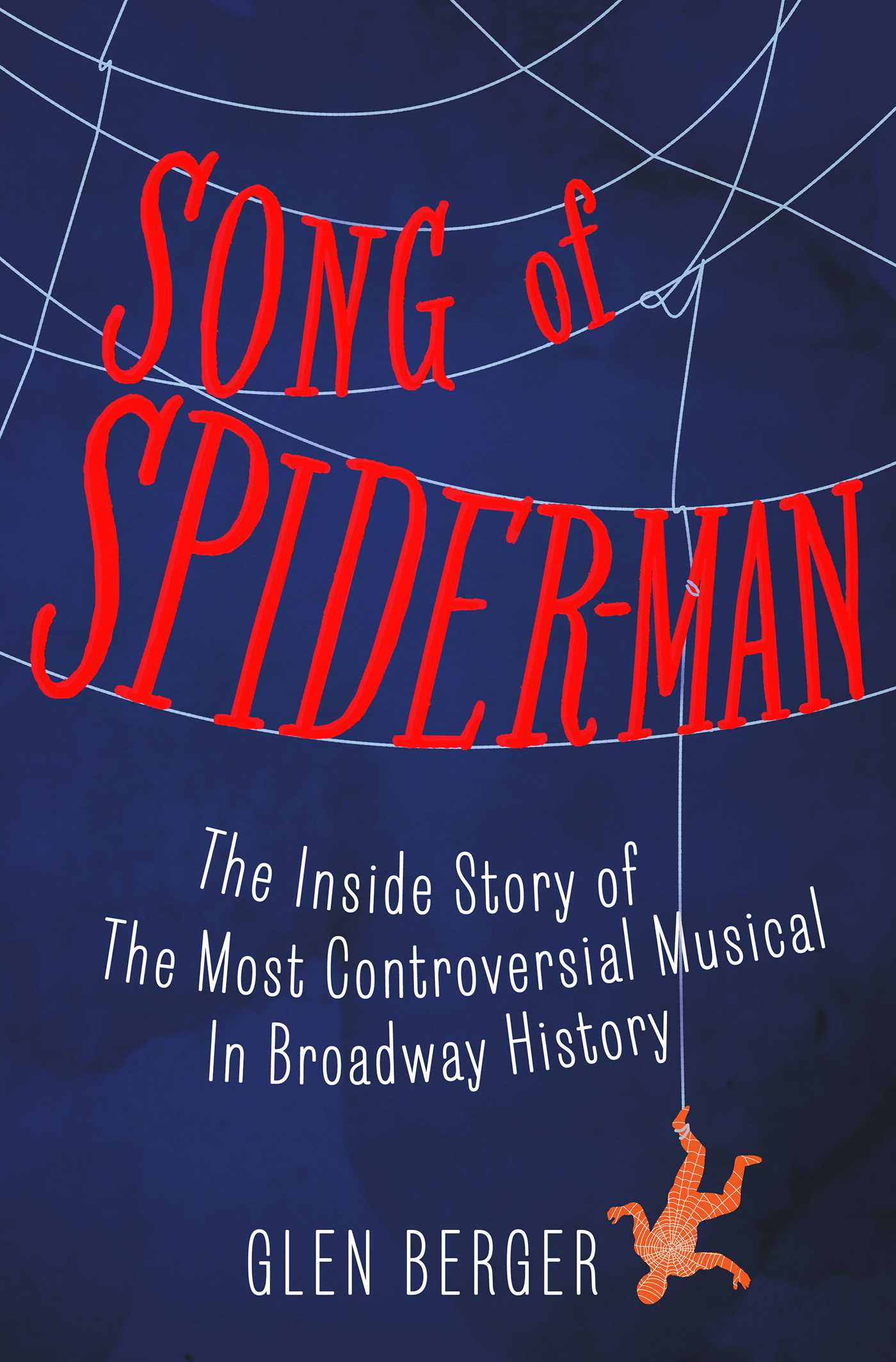 Song of Spider-Man The Inside Story of the Most Controversial Musical in Broadway History