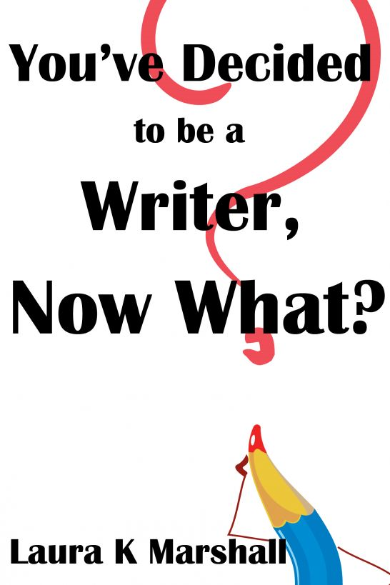 You've Decided to be a Writer, Now What? By: Laura Marshall