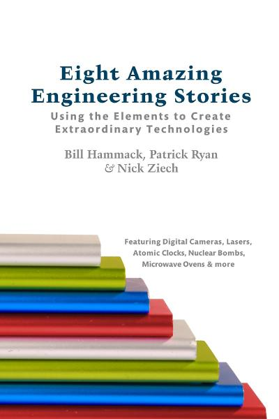 Eight Amazing Engineering Stories:  Using the Elements to Create Extraordinary Technologies By: Bill Hammack, Patrick Ryan, Nick Ziech