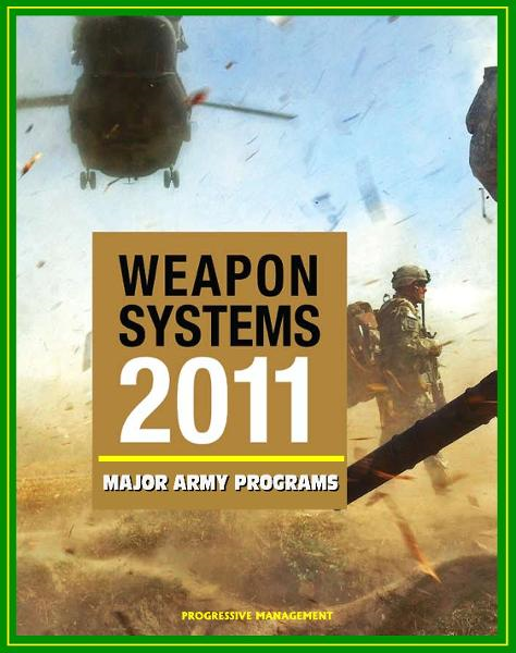 2011 Weapon Systems of the U.S. Army: Comprehensive Review of Major Army Acquisition Programs with Program Status, Contractor, Teaming Arrangements, and Critical Interdependencies By: Progressive Management