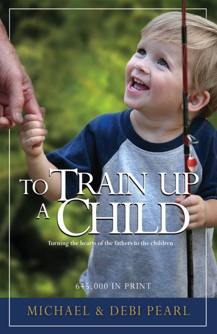To Train Up a Child: Turning the hearts of the fathers to the children By: Michael Pearl,Debi Pearl