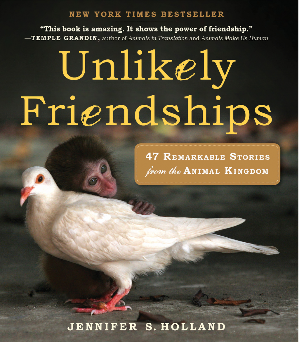 Unlikely Friendships: 50 Remarkable Stories from the Animal Kingdom By: Jennifer Holland