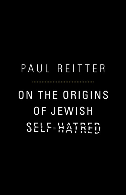 On the Origins of Jewish Self-Hatred By: Paul Reitter