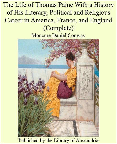 The Life of Thomas Paine With a History of His Literary, Political and Religious Career in America, France, and England (Complete) By: Moncure Daniel Conway