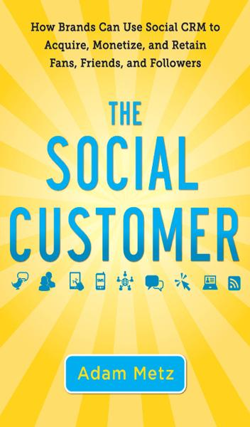 The Social Customer: How Brands Can Use Social CRM to Acquire, Monetize, and Retain Fans, Friends, and Followers By: Adam Metz