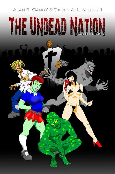 The Undead Nation Anthology. Zombies, Werewolves, Vampires, Aliens, and other Fantastic and Horrible Beings. By: Calvin A. L. Miller II