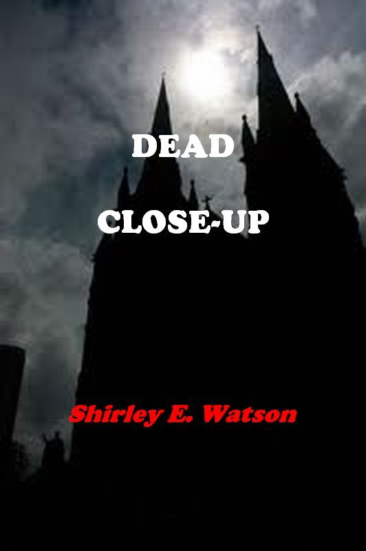 Dead Close-Up By: Shirley E. Watson