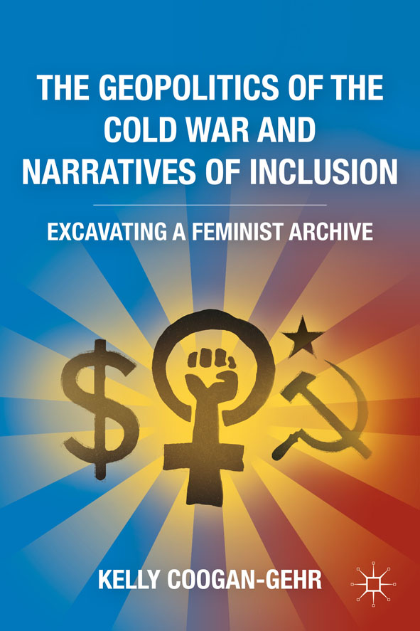 The Geopolitics of the Cold War and Narratives of Inclusion Excavating a Feminist Archive