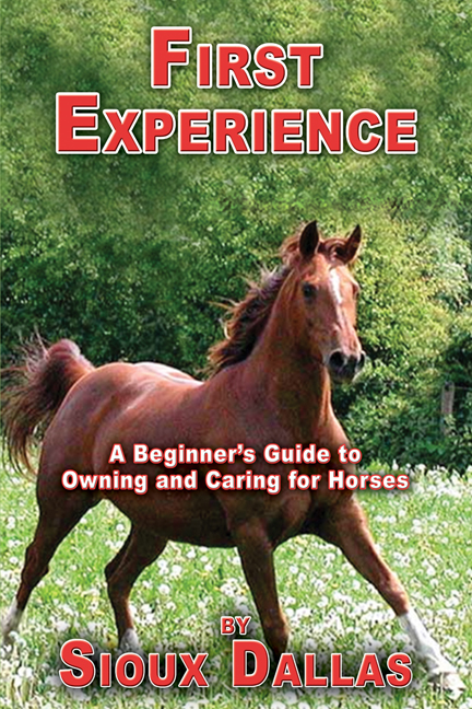 First Experience: A Beginner's Guide to Owning and Caring for Horses By: Sioux Dallas