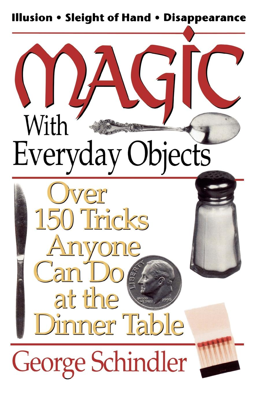 Magic with Everyday Objects: Over 150 Tricks Anyone Can Do at the Dinner Table By: George Schindler