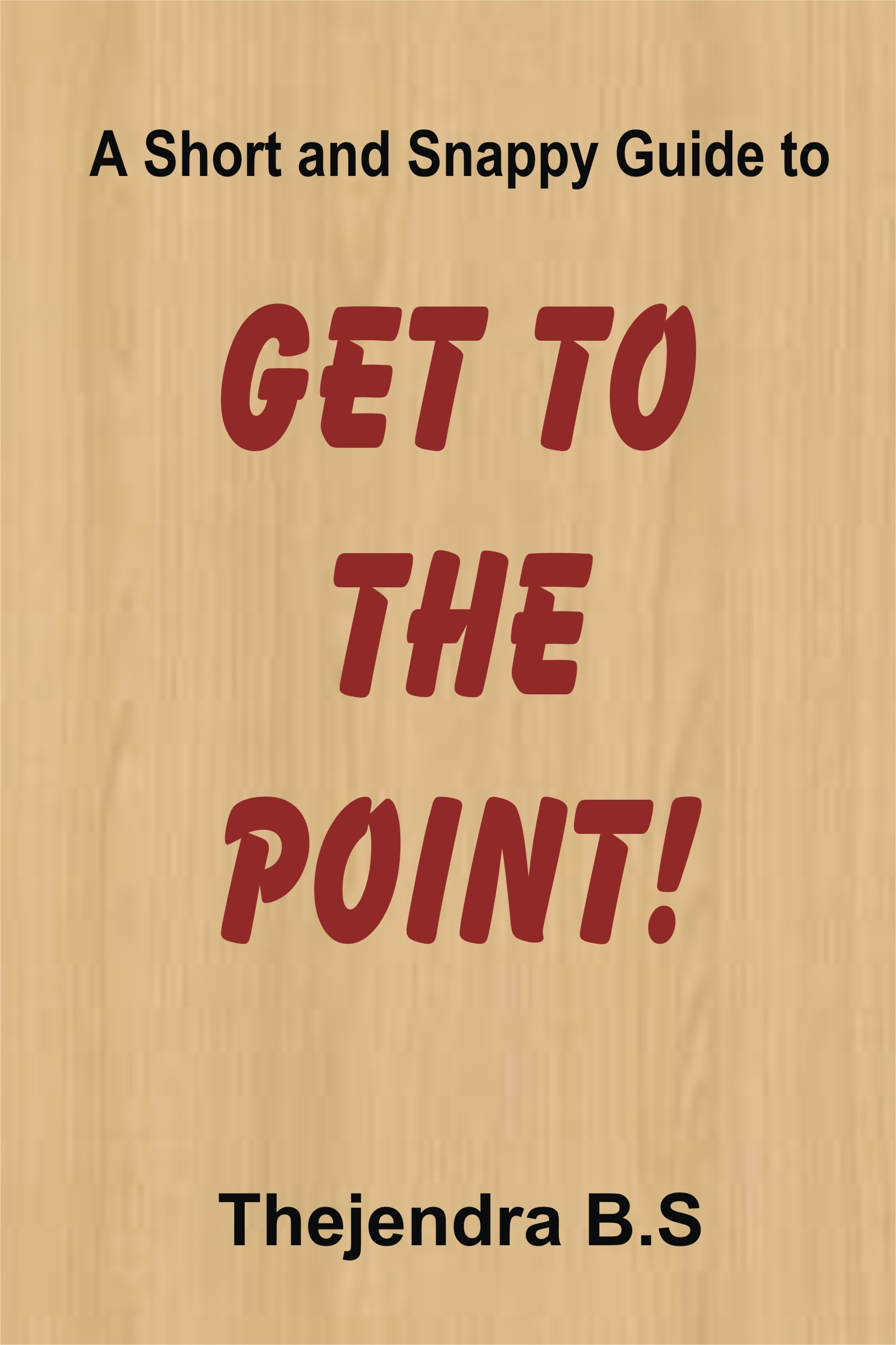 Get to the Point!: A Short and Snappy Guide By: Thejendra B.S