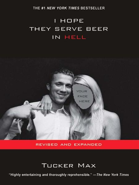I Hope They Serve Beer In Hell By: Tucker Max