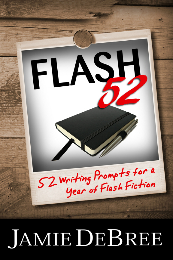 Flash 52: 52 Writing Prompts for a Year of Flash Fiction By: Jamie DeBree