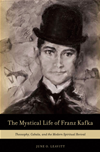 The Mystical Life Of Franz Kafka: Theosophy, Cabala, And The Modern Spiritual Revival :