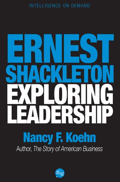 Ernest Shackleton, Exploring Leadership By: Nancy F. Koehn