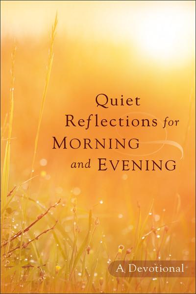 Quiet Reflections for Morning and Evening By: Baker Publishing Group