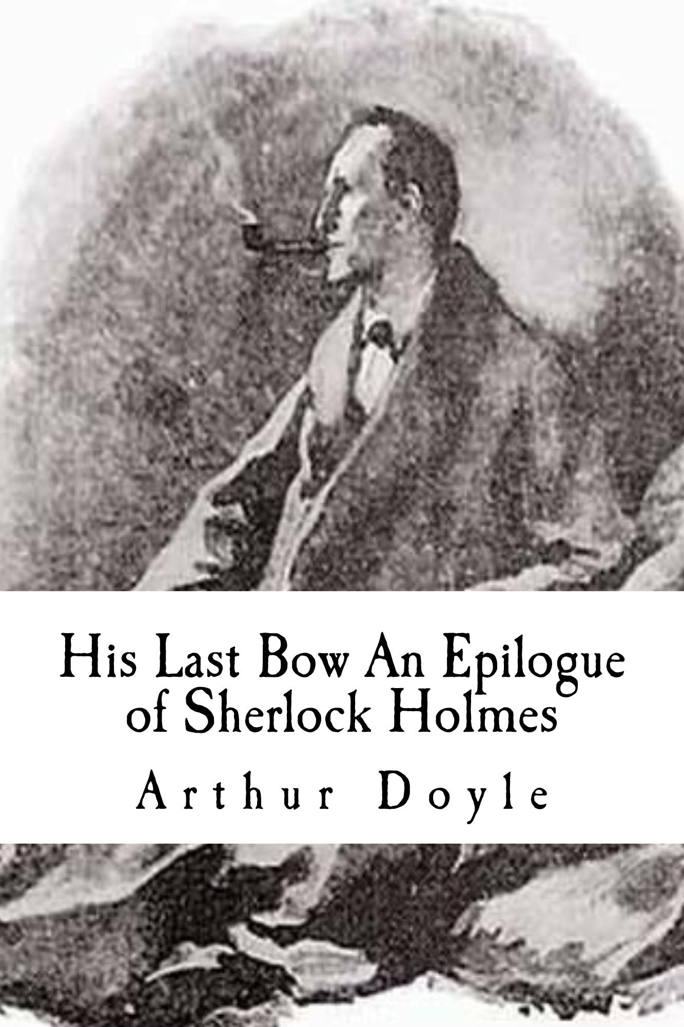 His Last Bow An Epilogue of Sherlock Holmes By: Arthur Ignatius Conan Doyle
