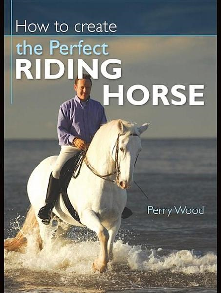 How to Create the Perfect Riding Horse By: Wood, Perry