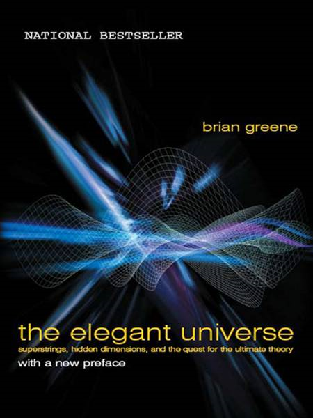 The Elegant Universe: Superstrings, Hidden Dimensions, and the Quest for the Ultimate Theory By: Brian Greene