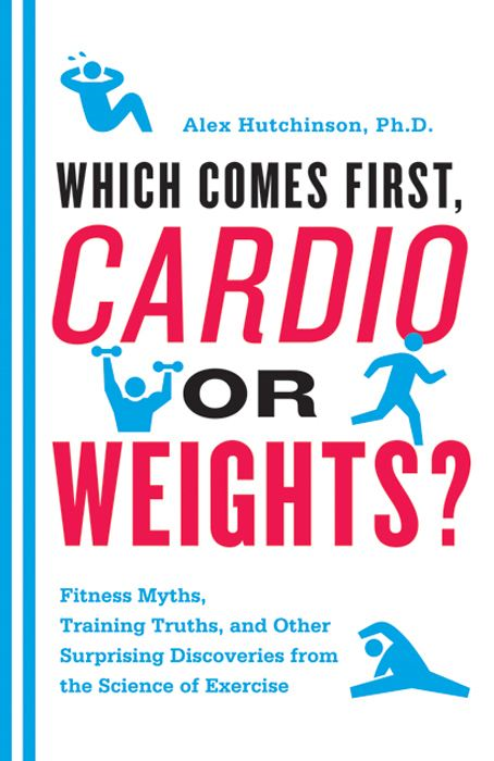 Which Comes First, Cardio or Weights?: Fitness Myths, Training Truths, and Other Surprising Discoveries from the Science of Exercise By: Alex Hutchinson