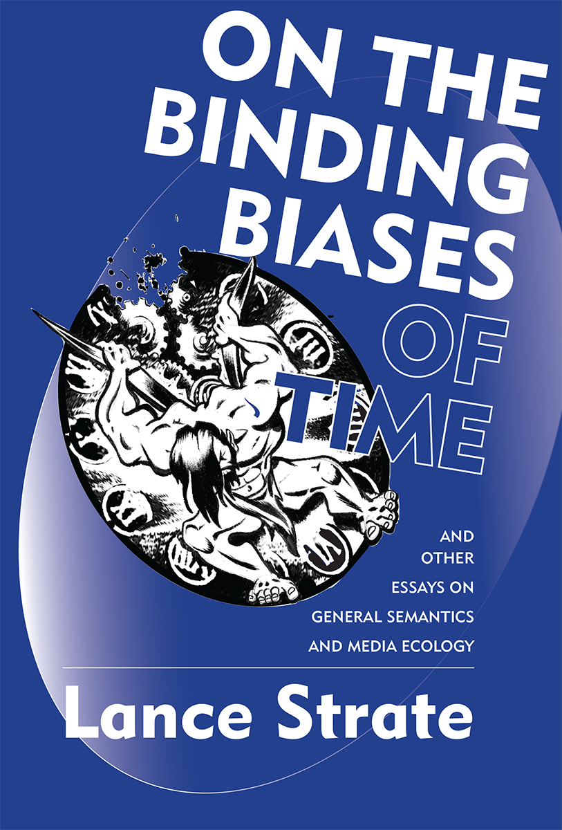 On the Binding Biases of Time and Other Essays on General Semantics and Media Ecology By: Lance Strate