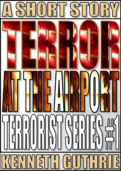 Terror At The Airport (Terrorist Series #1) By: Kenneth Guthrie