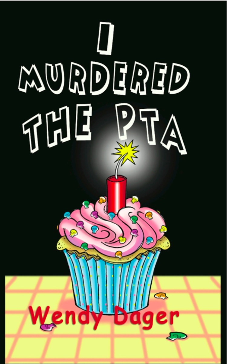 I Murdered the PTA By: Wendy Dager