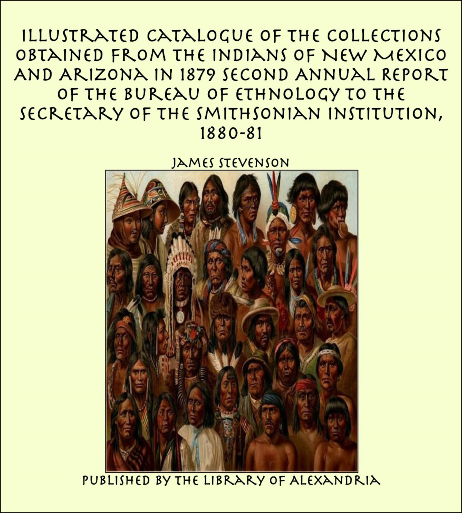 James Stevenson - Illustrated Catalogue of The Collections Obtained From The Indians of New Mexico And Arizona In 1879 Second Annual Report of the Bureau of Ethnology to the Secretary of the Smithsonian Institution, 1880-81