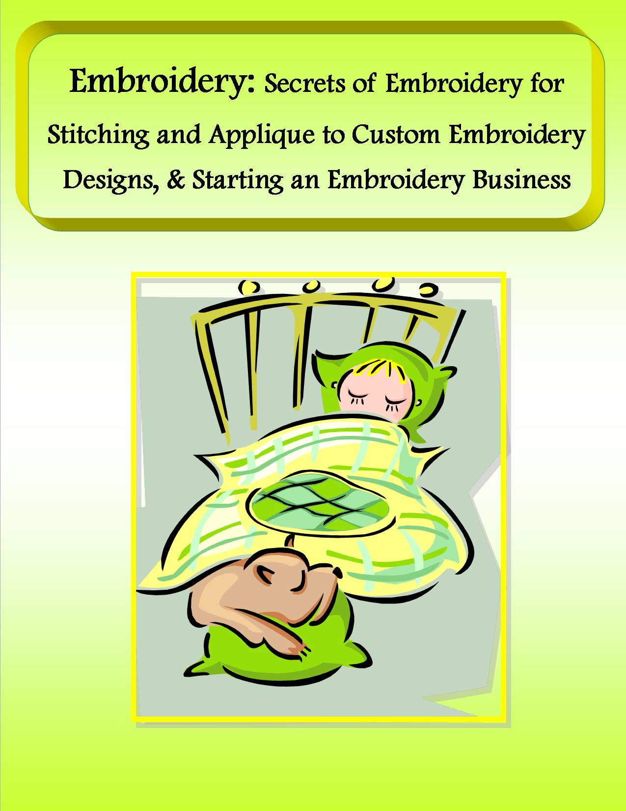 Embroidery: Secrets of Embroidery for Stitching and Applique to Custom Embroidery Designs, & Starting an Embroidery Business