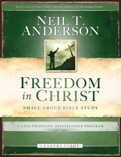 Freedom in Christ Bible Study Leader's Guide: A Life-Changing Discipleship Program By: Neil T. Anderson