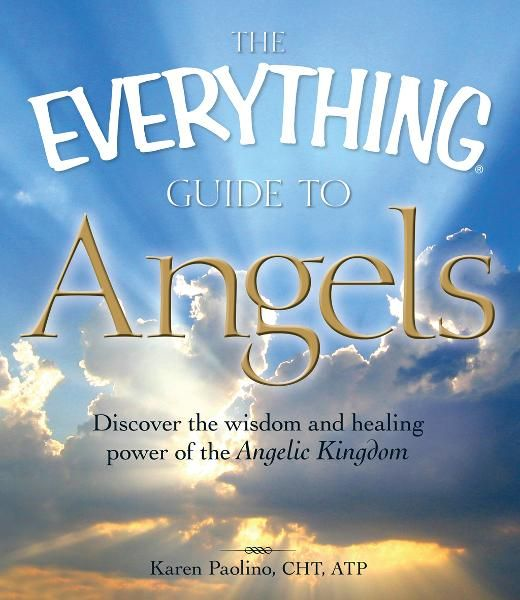 The Everything Guide to Angels: Discover the wisdom and healing power of the Angelic Kingdom By: Karen Paolino