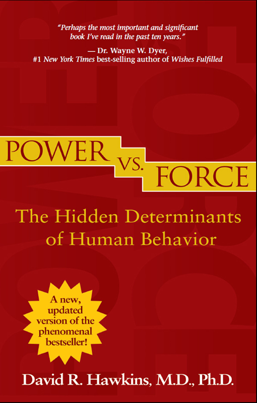 Power vs. Force: The Hidden Determinants of Human Behavior By: David R. Hawkins, M.D., Ph.D.